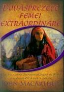 Douasprezece femei extraordinare. Cum le-a modelat Dumnezeu pe femeile din Biblie si ce doreste El sa faca in viata ta