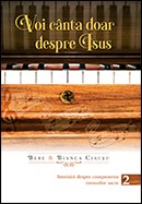 Voi canta doar despre Isus: istorisiri despre compunerea imnurilor sacre. Vol. 2