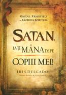 Satan, ia-ti mana de pe copiii mei! Ghidul parintelui in razboiul spiritual