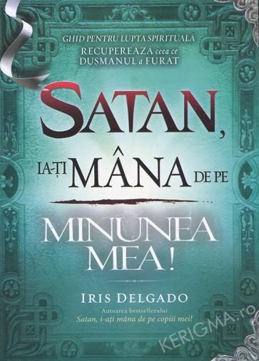 Satan, ia-ți mâna de pe minunea mea! Ghid pentru lupta spirituală. Recuperează ceea ce dușmanul a furat