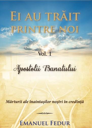 Ei au trăit printre noi. Vol. 1. Apostolii Banatului. Mărturii ale înaintașilor noștri în credință