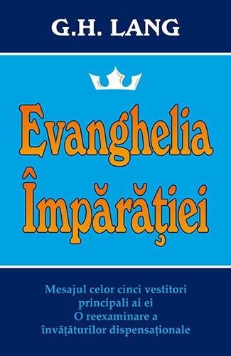 Evanghelia Împărăției. Mesajul celor cinci vestitori principali ai ei. O reexaminare a învățăturilor dispensaționale