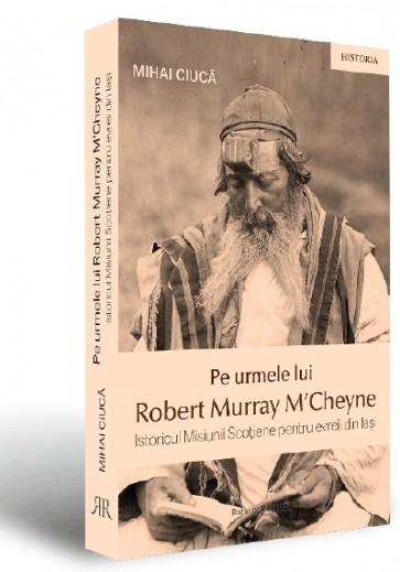 Pe urmele lui Robert Murray M'Cheyne. Istoricul Misiunii Scoţiene pentru evreii din Iaşi