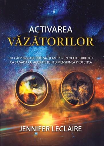 Activarea văzătorilor. 101 căi prin care poți să îți antrenezi ochii spirituali ca să vadă cu acuratețe în dimensiunea profetică