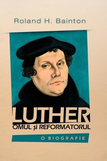 Luther – omul si reformatorul. O biografie