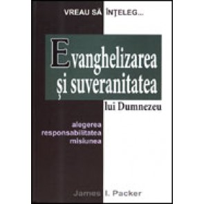 "Evanghelizarea si suveranitatea lui Dumnezeu. Alegerea, responsabilitatea, misiunea. Seria ""Vreau sa inteleg..."""
