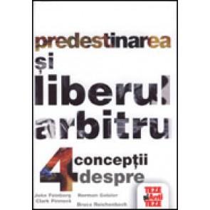 Predestinarea si liberul arbitru. 4 conceptii despre suveranitatea divina si libertatea umana. Seria 'Teze si antiteze'