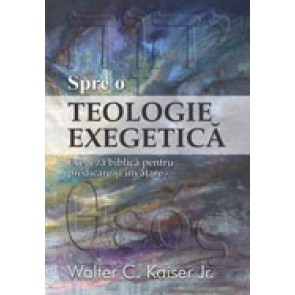 Spre o teologie exegetica. Exegeza biblica pentru predicare si invatare