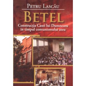 Betel. Constructia Casei lui Dumnezeu in timpul comunismului ateu