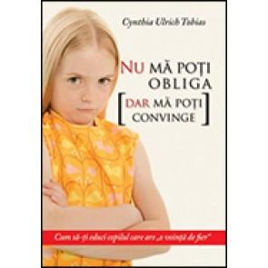 """Nu ma poti obliga [dar ma poti convinge]. Cum sa-ti educi copilul care are """"o vointa de fier"""""""