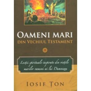 Oameni mari din Vechiul Testament. Lectii spirituale inspirate din vietile marilor oameni ai lui Dumnezeu. Vol. 1