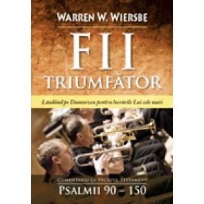 Fii triumfator. Lauda-L pe Dumnezeu pentru lucrarile Lui cele mari. Comentariu la Vechiul Testament - Psalmii 90-150