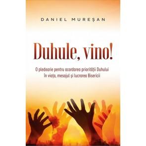 Duhule, vino! O pledoarie pentru acordarea prioritatii Duhului in viata, mesajul si lucrarea Bisericii