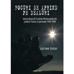 Focuri se aprind pe dealuri. Istoria Bisericii Creștine Penticostale din județul Tulcea în perioada 1939-1989