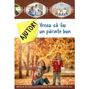 Ajutor! Vreau sa fiu un părinte bun. Mesaje zilnice devoționale pentru părinții de azi