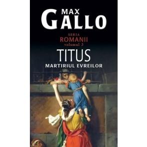 """Titus. Martiriul evreilor. Seria """"Romanii"""". Vol. 3"""