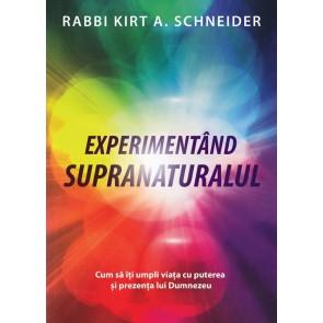 Experimentând supranaturalul. Cum să îți umpli viața cu puterea și prezența lui Dumnezeu